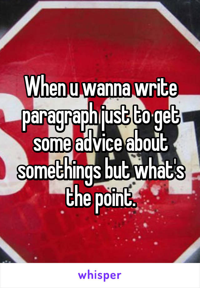 When u wanna write paragraph just to get some advice about somethings but what's the point.