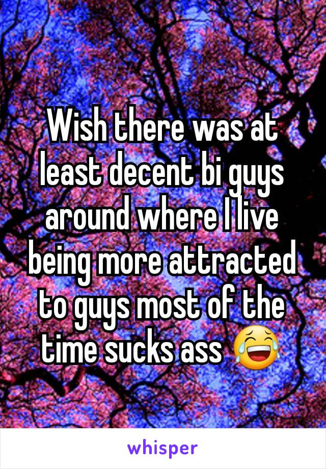 Wish there was at least decent bi guys around where I live being more attracted to guys most of the time sucks ass 😂