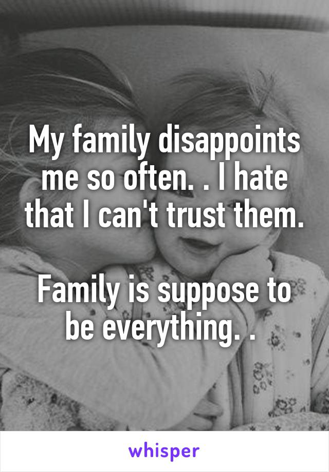 My family disappoints me so often. . I hate that I can't trust them.  Family is suppose to be everything. .