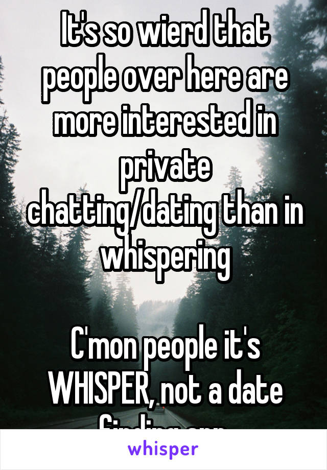It's so wierd that people over here are more interested in private chatting/dating than in whispering  C'mon people it's WHISPER, not a date finding app.
