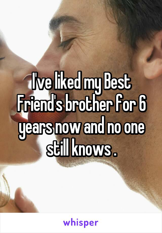I've liked my Best Friend's brother for 6 years now and no one still knows .