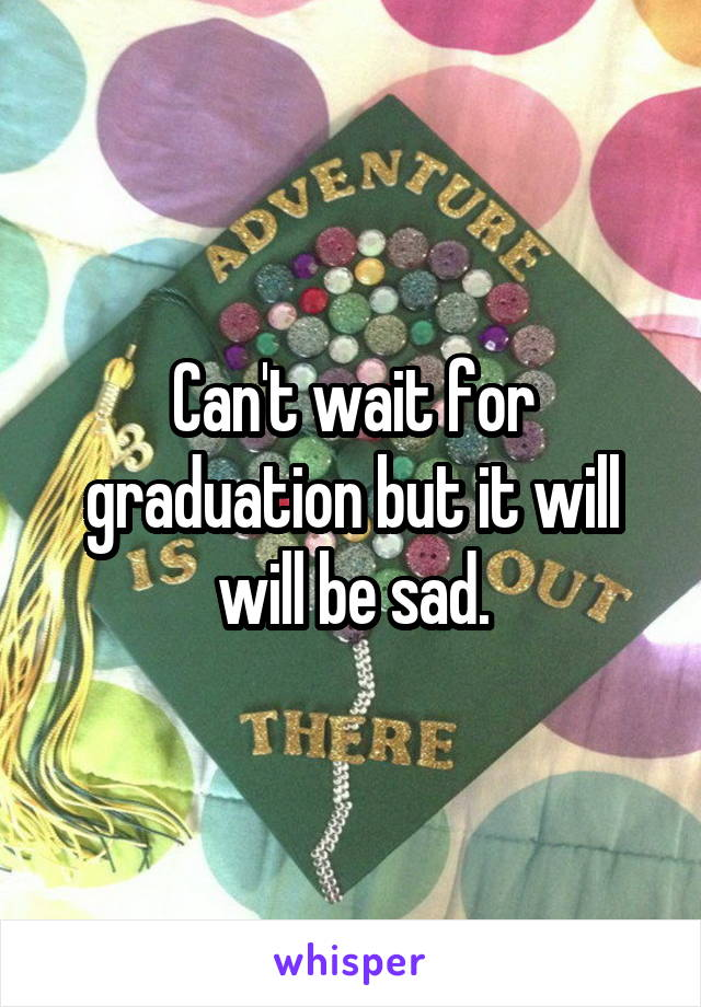 Can't wait for graduation but it will will be sad.