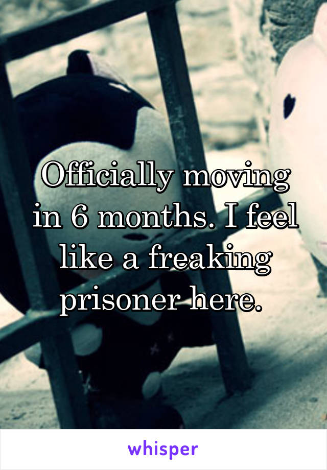 Officially moving in 6 months. I feel like a freaking prisoner here.