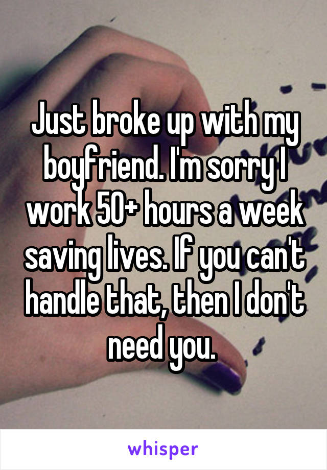 Just broke up with my boyfriend. I'm sorry I work 50+ hours a week saving lives. If you can't handle that, then I don't need you.