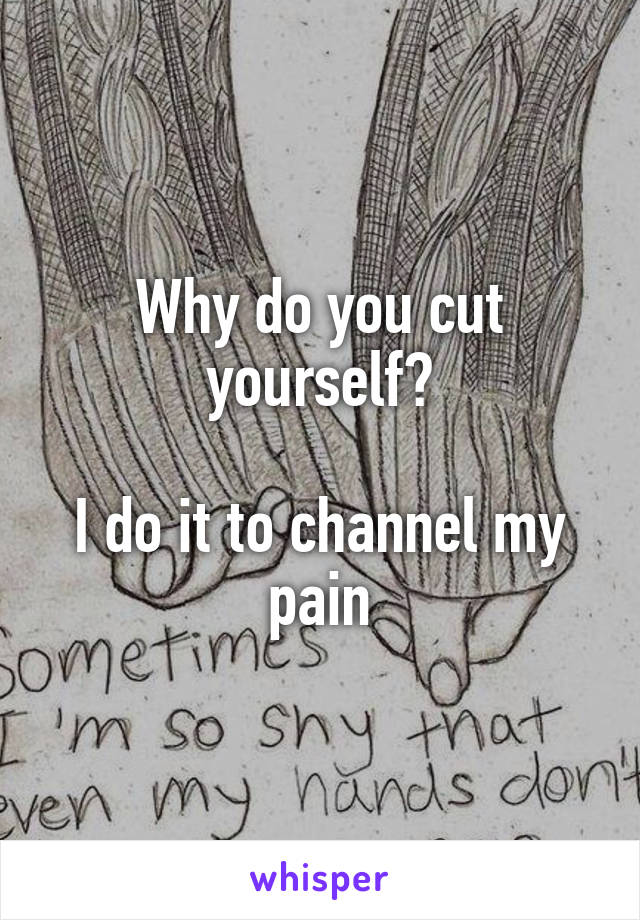 Why do you cut yourself?  I do it to channel my pain