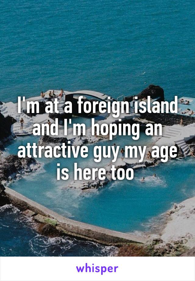 I'm at a foreign island and I'm hoping an attractive guy my age is here too