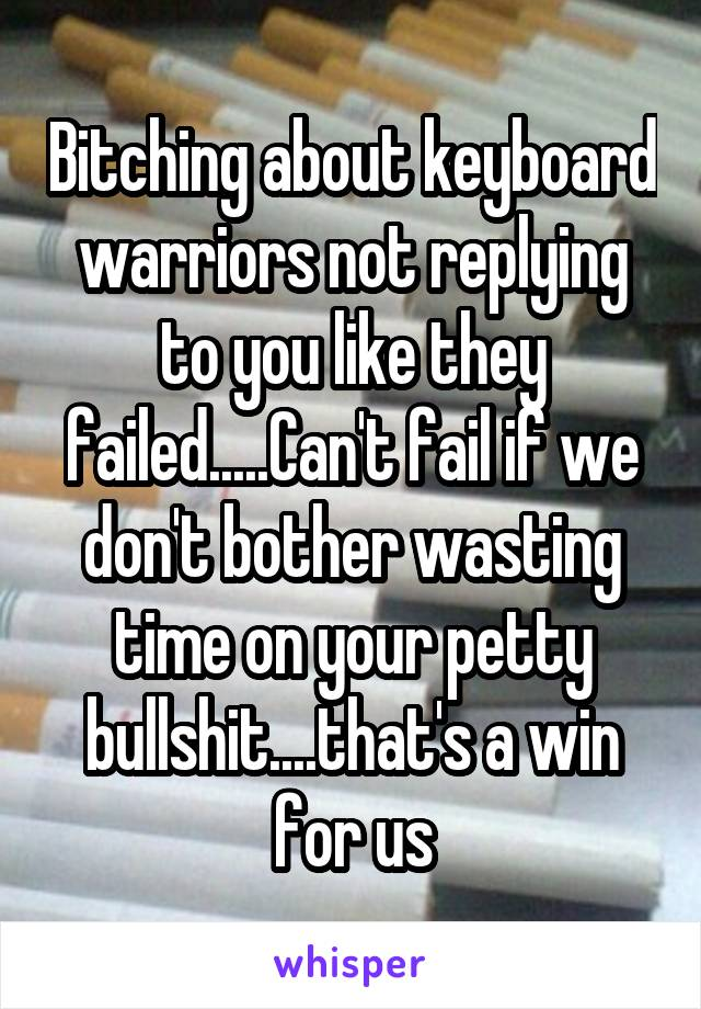 Bitching about keyboard warriors not replying to you like they failed.....Can't fail if we don't bother wasting time on your petty bullshit....that's a win for us