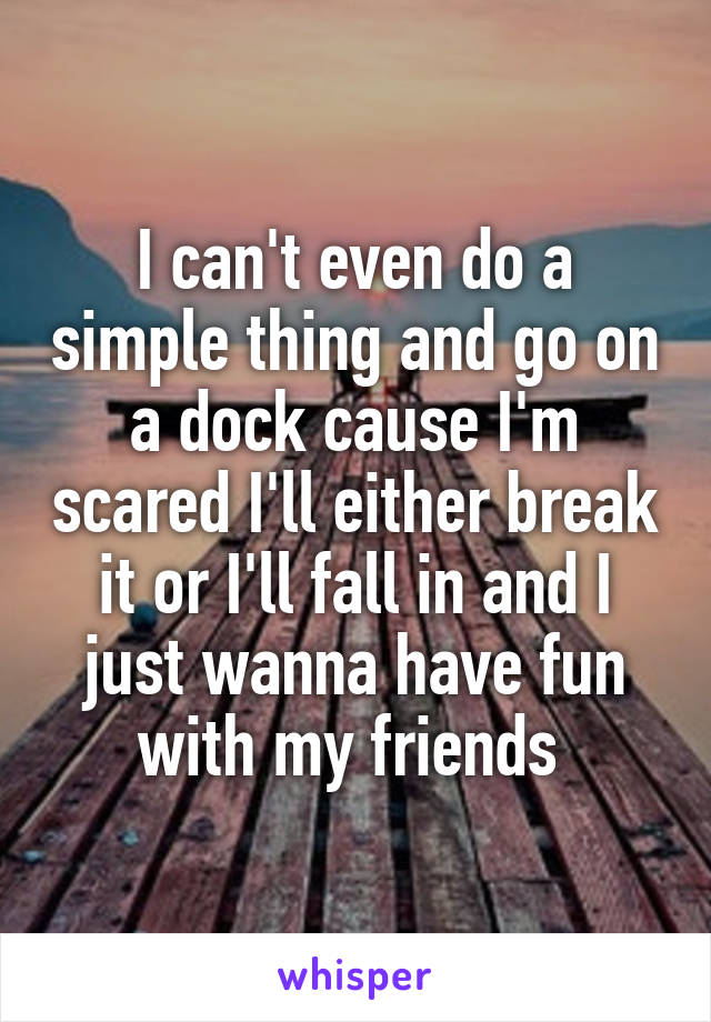 I can't even do a simple thing and go on a dock cause I'm scared I'll either break it or I'll fall in and I just wanna have fun with my friends