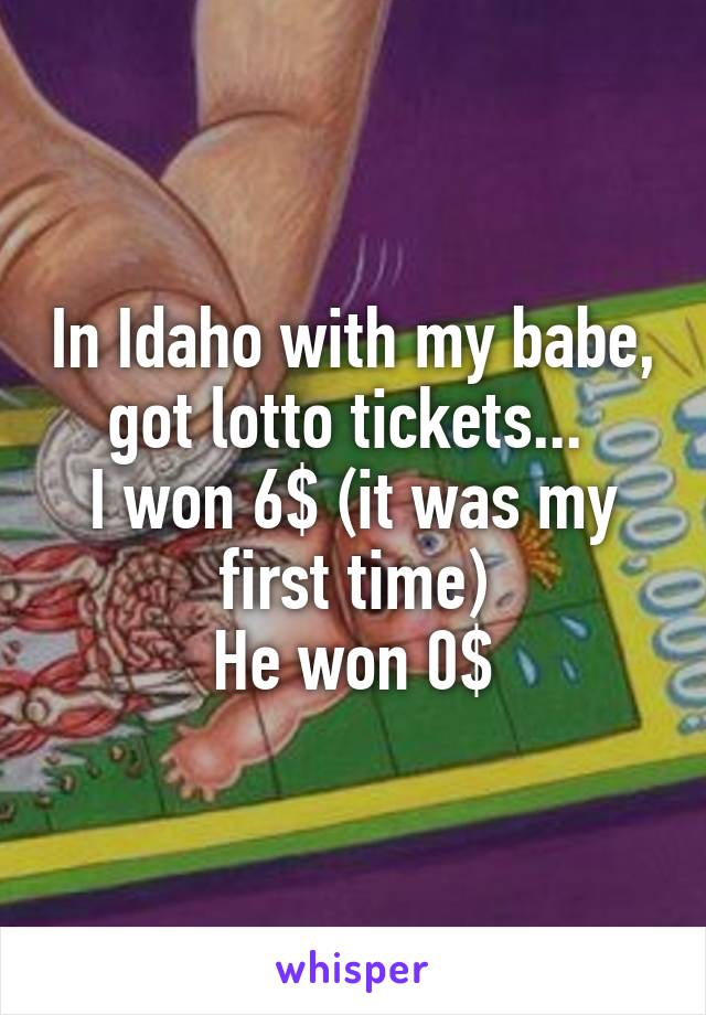In Idaho with my babe, got lotto tickets...  I won 6$ (it was my first time) He won 0$