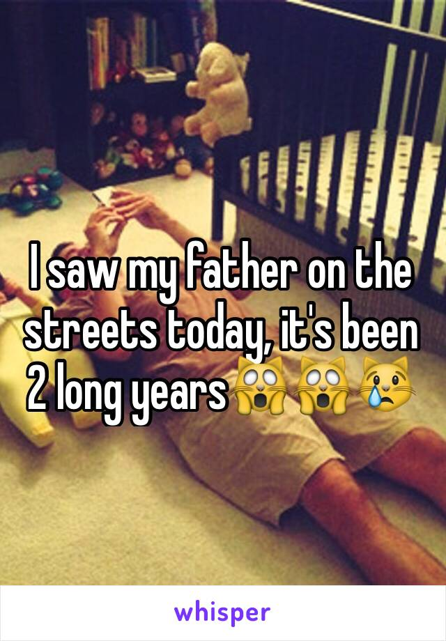 I saw my father on the streets today, it's been 2 long years🙀🙀😿