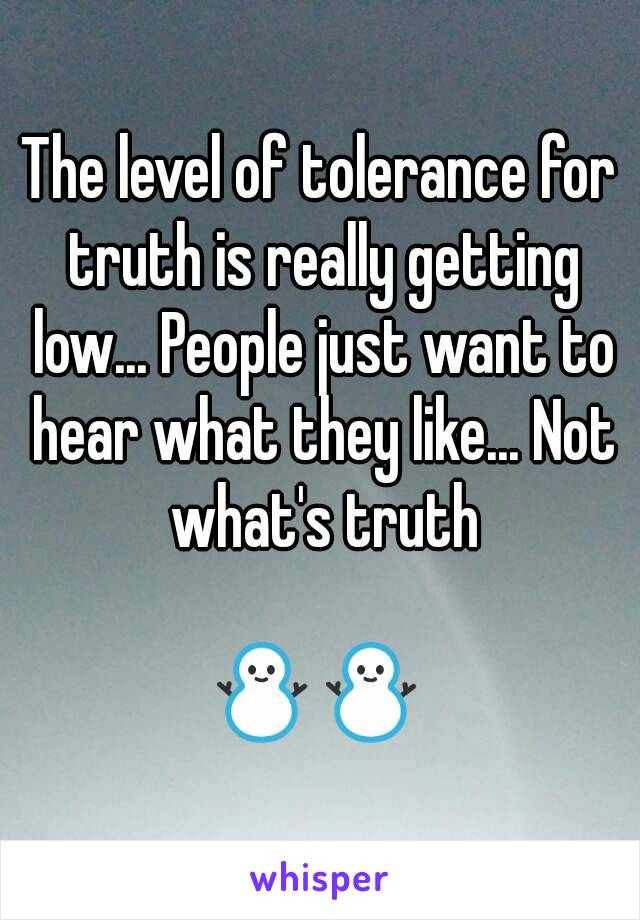 The level of tolerance for truth is really getting low... People just want to hear what they like... Not what's truth   ⛄⛄