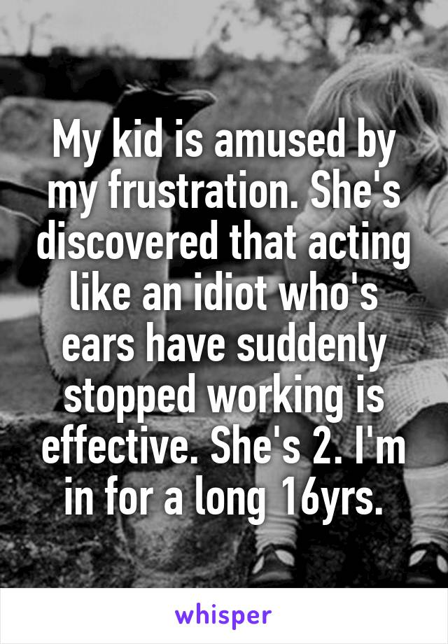 My kid is amused by my frustration. She's discovered that acting like an idiot who's ears have suddenly stopped working is effective. She's 2. I'm in for a long 16yrs.