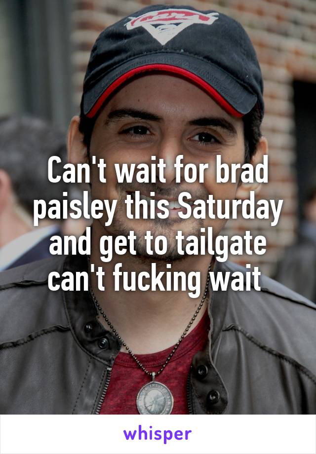 Can't wait for brad paisley this Saturday and get to tailgate can't fucking wait