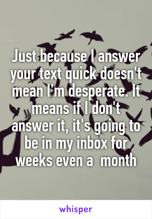 Just because I answer your text quick doesn't mean I'm desperate. It means if I don't answer it, it's going to be in my inbox for weeks even a  month