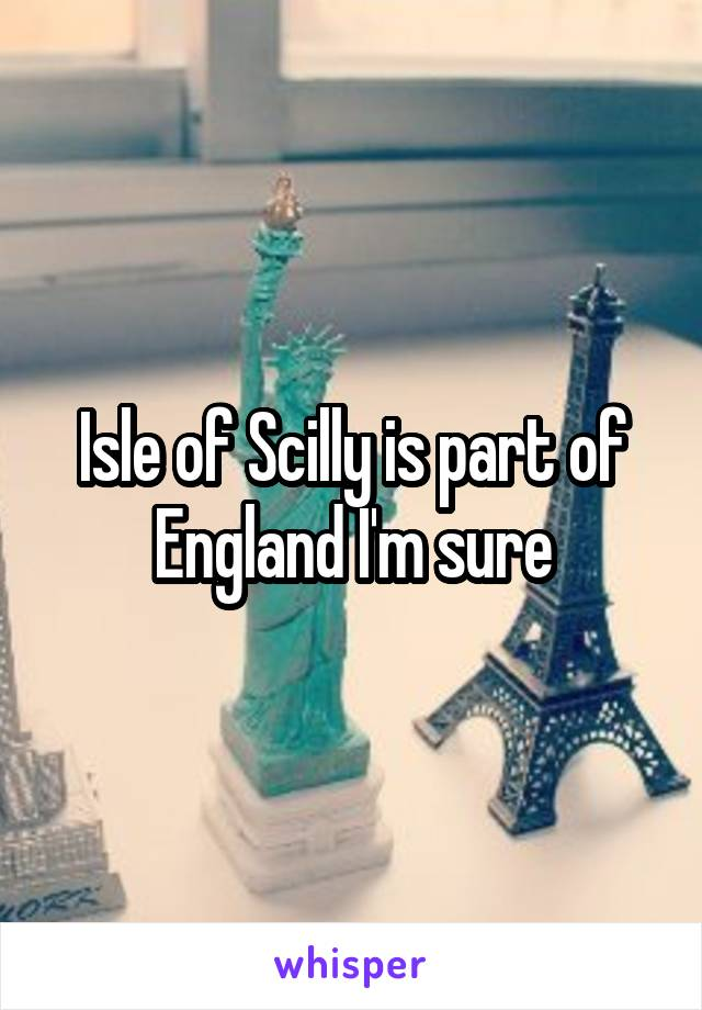 Isle of Scilly is part of England I'm sure