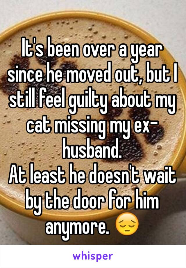 It's been over a year since he moved out, but I still feel guilty about my cat missing my ex-husband.  At least he doesn't wait by the door for him anymore. 😔