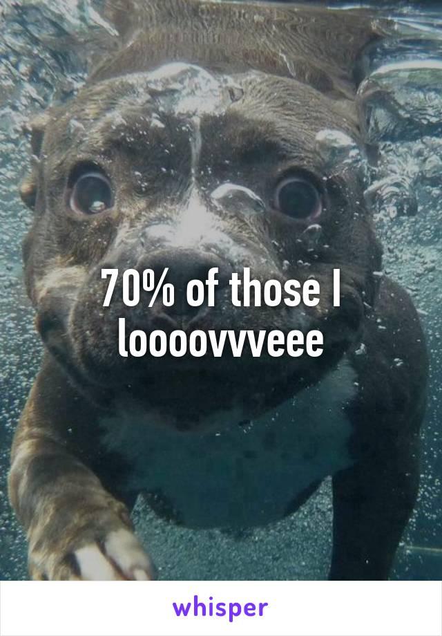 70% of those I loooovvveee