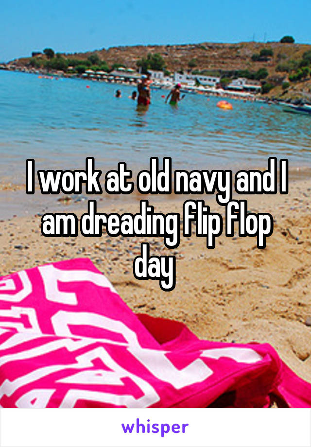 I work at old navy and I am dreading flip flop day