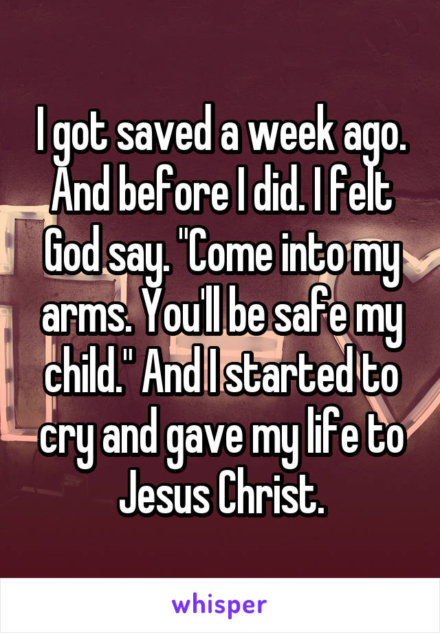 """I got saved a week ago. And before I did. I felt God say. """"Come into my arms. You'll be safe my child."""" And I started to cry and gave my life to Jesus Christ."""