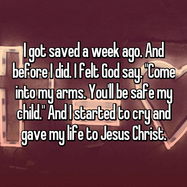 "I got saved a week ago. And before I did. I felt God say. ""Come into my arms. You'll be safe my child."" And I started to cry and gave my life to Jesus Christ."