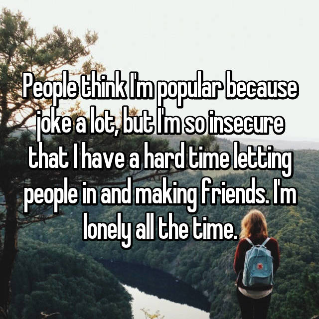 People think I'm popular because joke a lot, but I'm so insecure that I have a hard time letting people in and making friends. I'm lonely all the time.