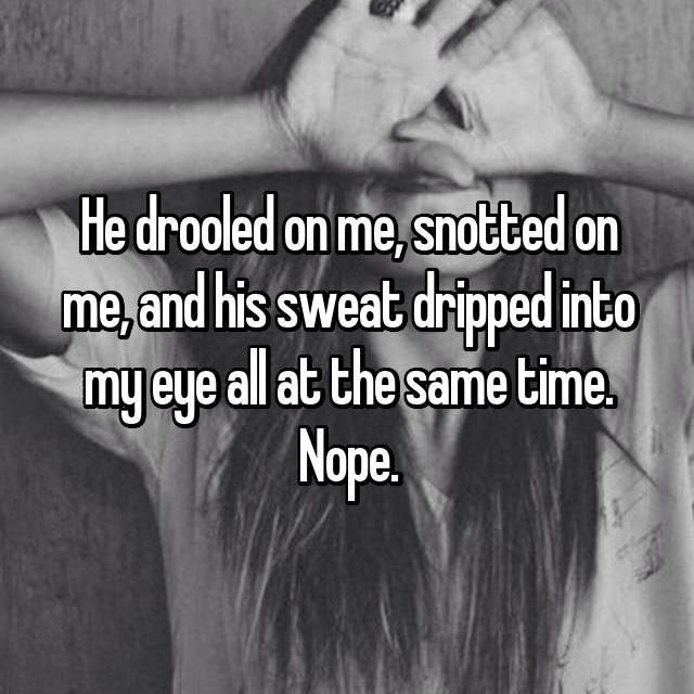 He drooled on me, snotted on me, and his sweat dripped into my eye all at the same time. Nope.