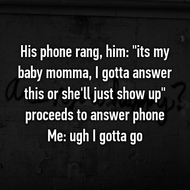 "His phone rang, him: ""its my baby momma, I gotta answer this or she'll just show up"" proceeds to answer phone Me: ugh I gotta go"