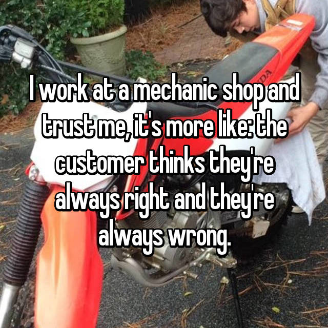 I work at a mechanic shop and trust me, it's more like: the customer thinks they're always right and they're always wrong.