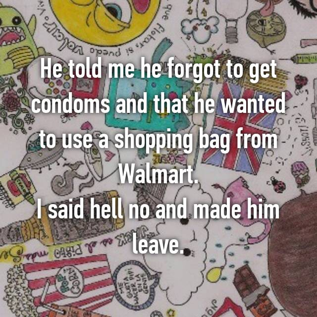 He told me he forgot to get condoms and that he wanted to use a shopping bag from Walmart. I said hell no and made him leave.