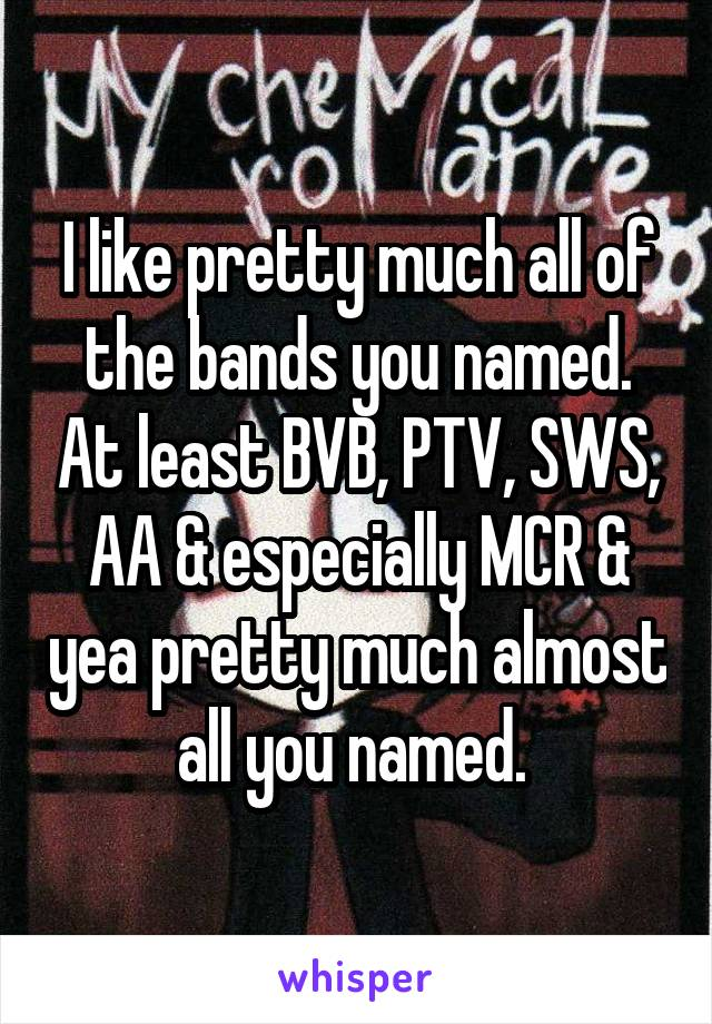 I like pretty much all of the bands you named. At least BVB, PTV, SWS, AA & especially MCR & yea pretty much almost all you named.