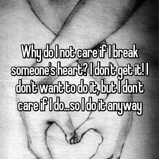 Why do I not care if I break someone's heart? I don't get it! I don't want to do it, but I don't care if I do...so I do it anyway