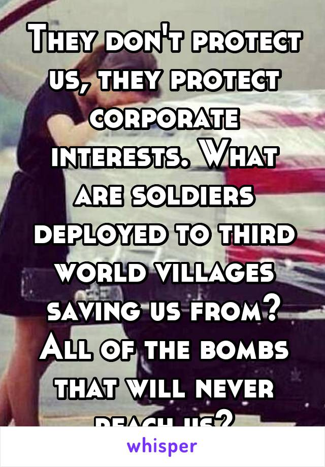 They don't protect us, they protect corporate interests. What are soldiers deployed to third world villages saving us from? All of the bombs that will never reach us?