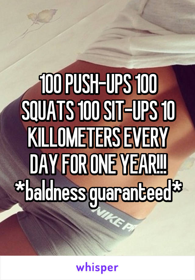 100 PUSH-UPS 100 SQUATS 100 SIT-UPS 10 KILLOMETERS EVERY DAY FOR ONE