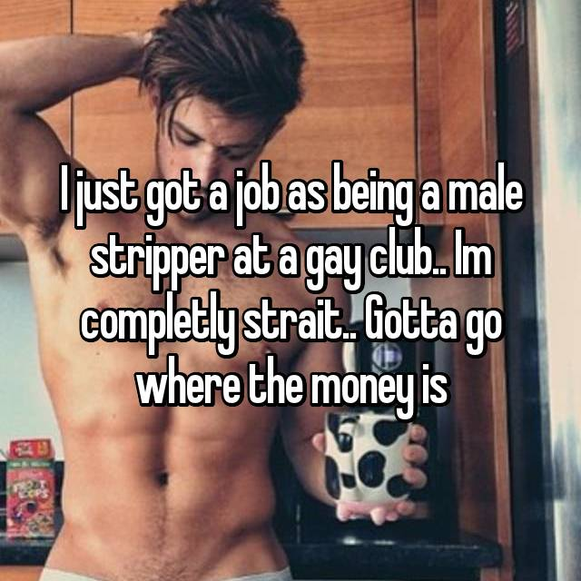 I just got a job as being a male stripper at a gay club.. Im completly strait.. Gotta go where the money is