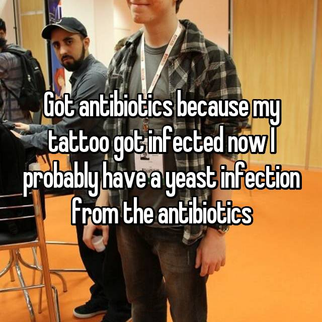 Got antibiotics because my tattoo got infected now I probably have a yeast infection from the antibiotics