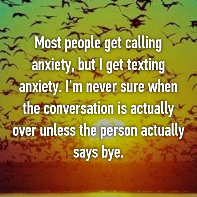 Most people get calling anxiety, but I get texting anxiety. I'm never sure when the conversation is actually over unless the person actually says bye.