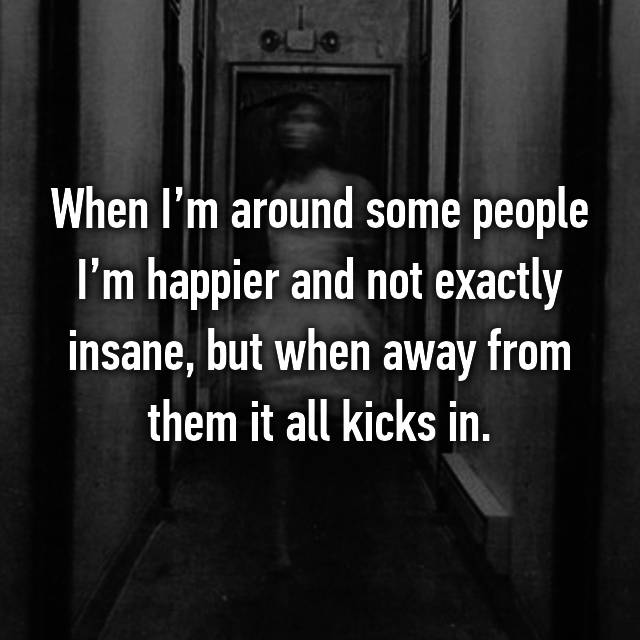 When I'm around some people I'm happier and not exactly insane, but when away from them it all kicks in.