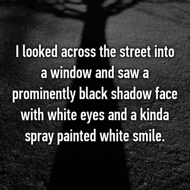 I looked across the street into a window and saw a prominently black shadow face with white eyes and a kinda spray painted white smile.