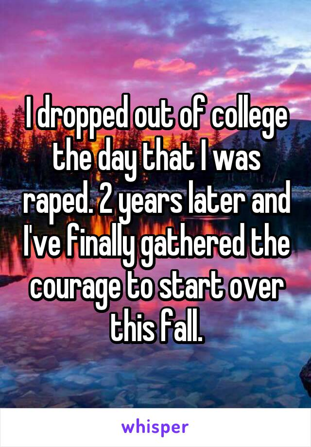 I dropped out of college the day that I was raped. 2 years later and I've finally gathered the courage to start over this fall.