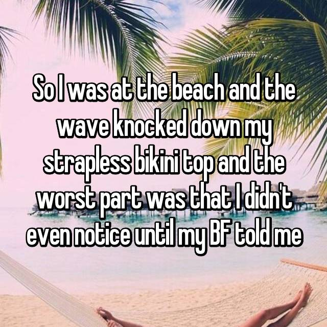 So I was at the beach and the wave knocked down my strapless bikini top and the worst part was that I didn't even notice until my BF told me