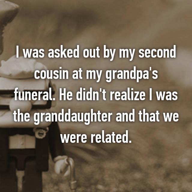 I was asked out by my second cousin at my grandpa's funeral. He didn't realize I was the granddaughter and that we were related.