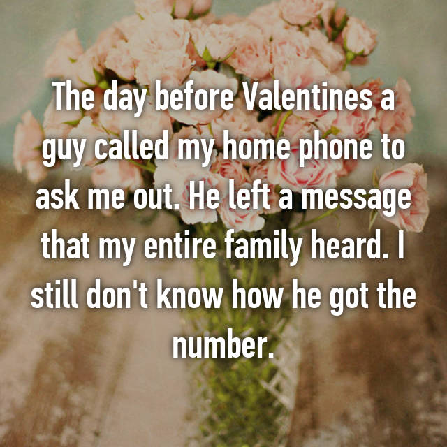 The day before Valentines a guy called my home phone to ask me out. He left a message that my entire family heard. I still don't know how he got the number.