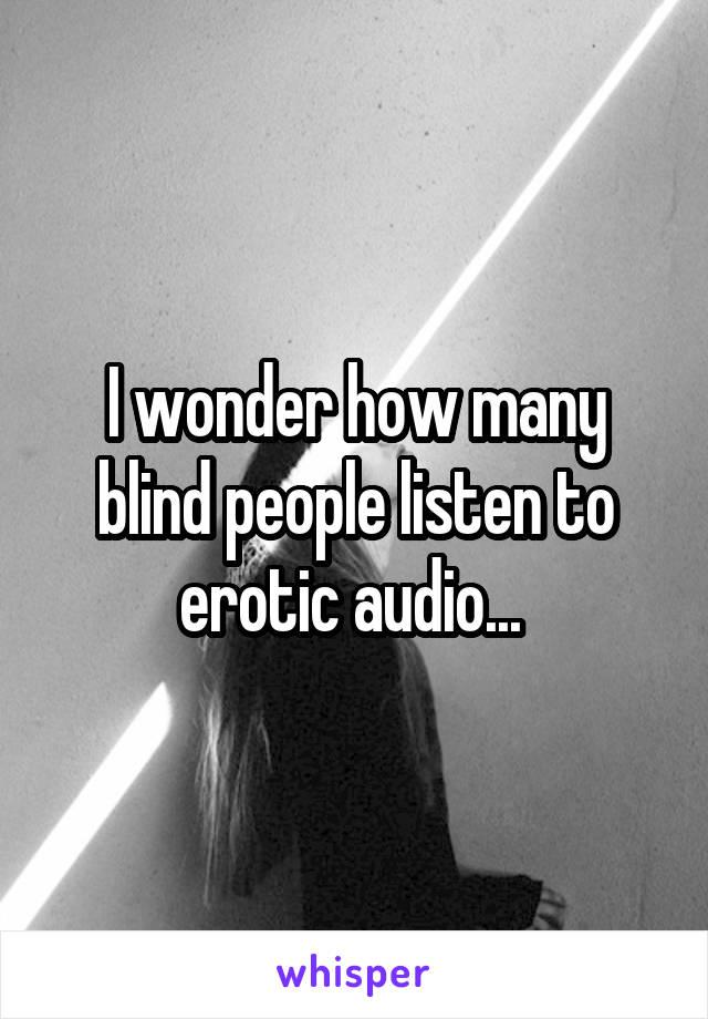 I wonder how many blind people listen to erotic audio...
