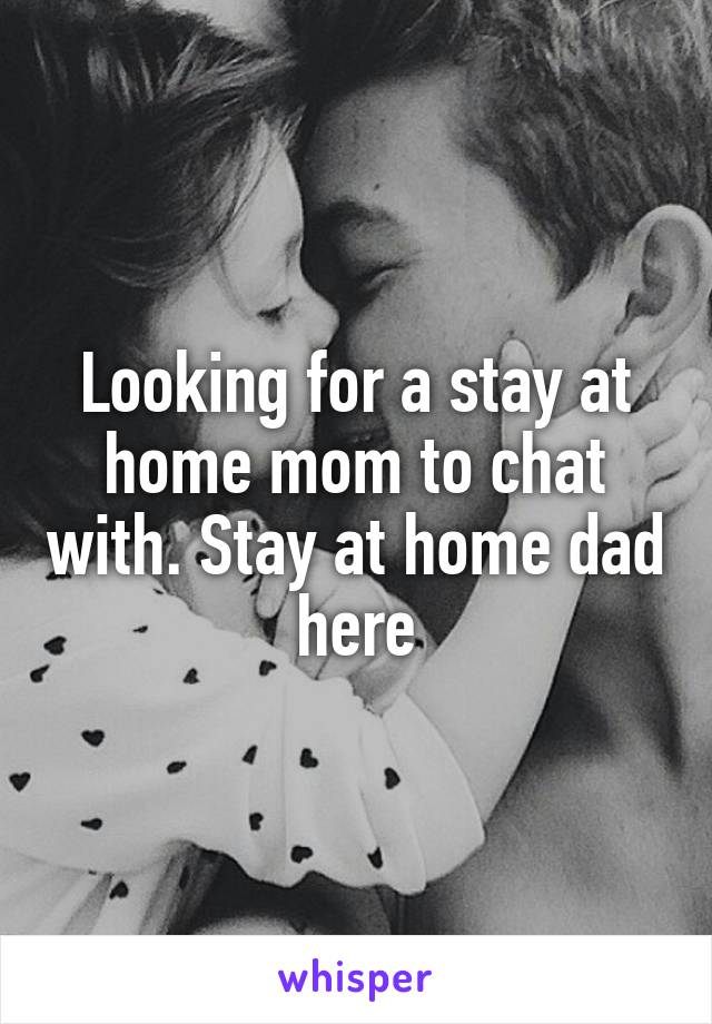 Looking for a stay at home mom to chat with. Stay at home dad here
