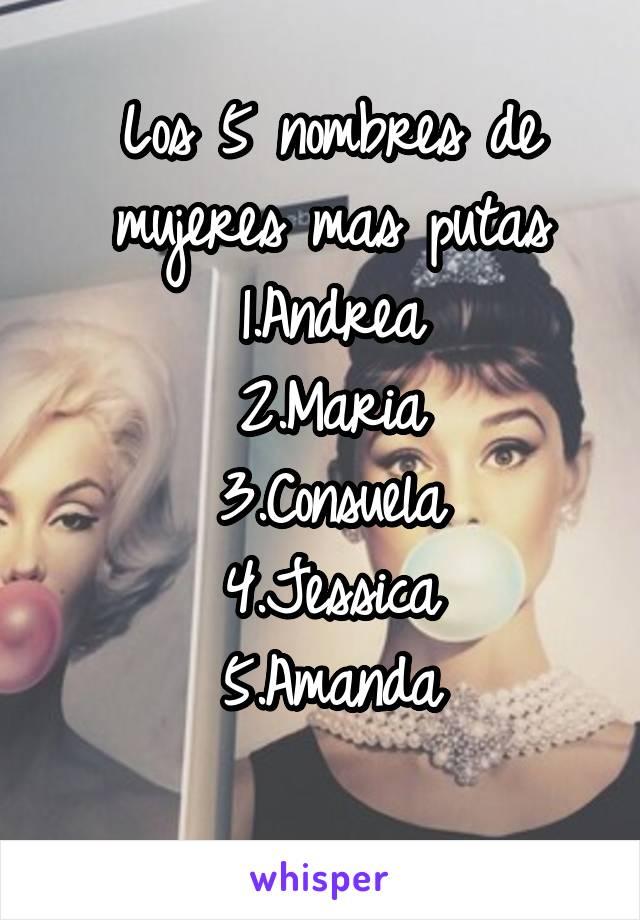 Los 5 nombres de mujeres mas putas 1.Andrea 2.Maria 3.Consuela 4.Jessica 5.Amanda