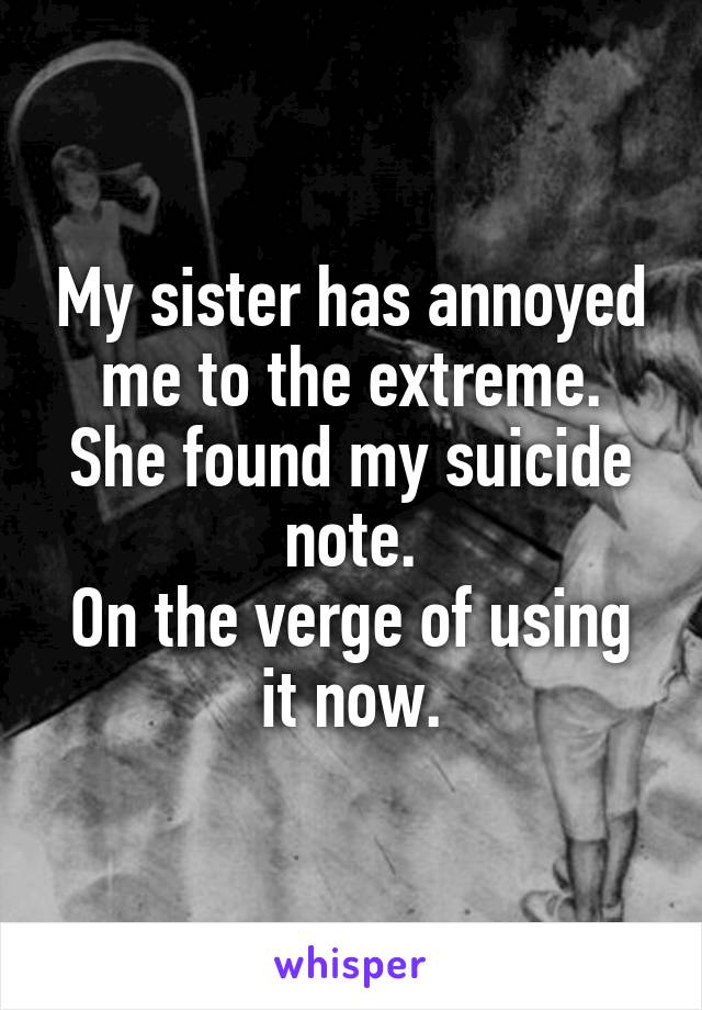 My sister has annoyed me to the extreme. She found my suicide note. On the verge of using it now.