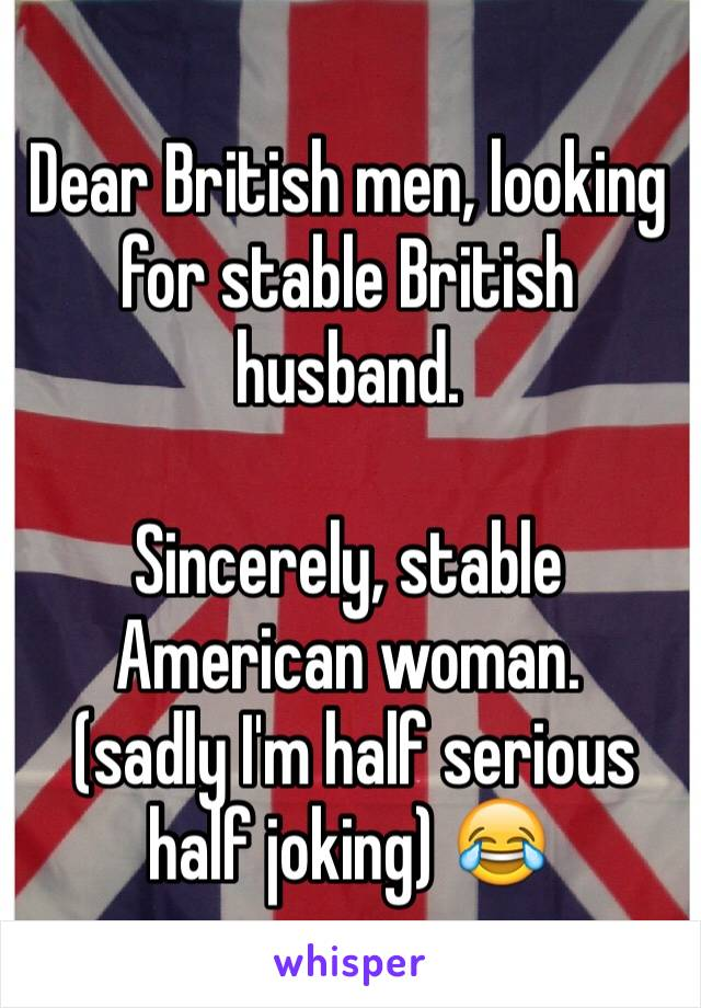 Dear British men, looking for stable British husband.   Sincerely, stable American woman.   (sadly I'm half serious half joking) 😂
