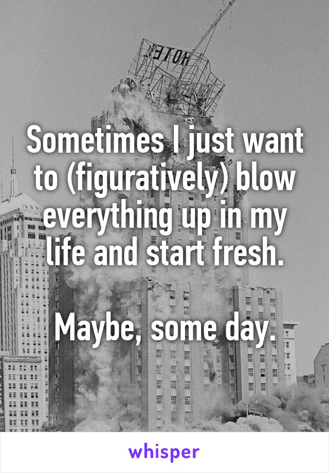 Sometimes I just want to (figuratively) blow everything up in my life and start fresh.  Maybe, some day.