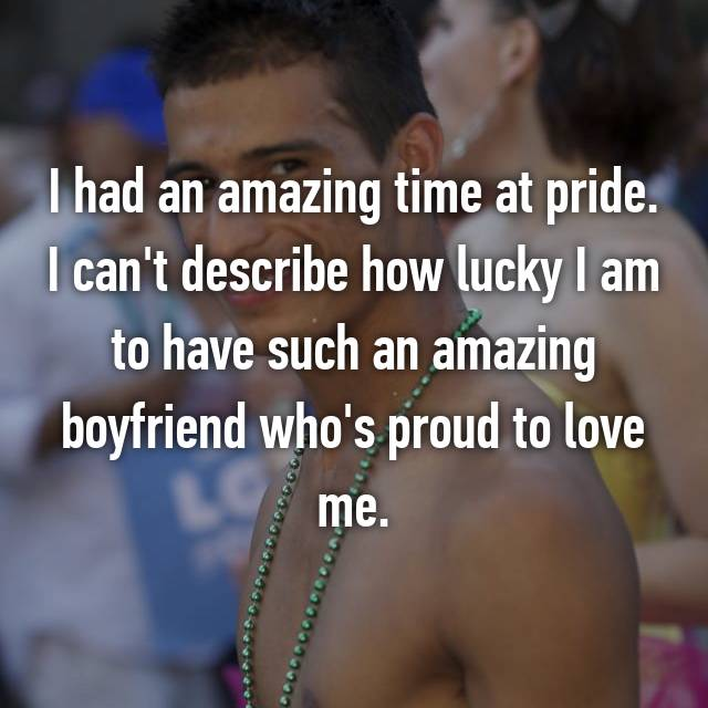 I had an amazing time at pride. I can't describe how lucky I am to have such an amazing boyfriend who's proud to love me.