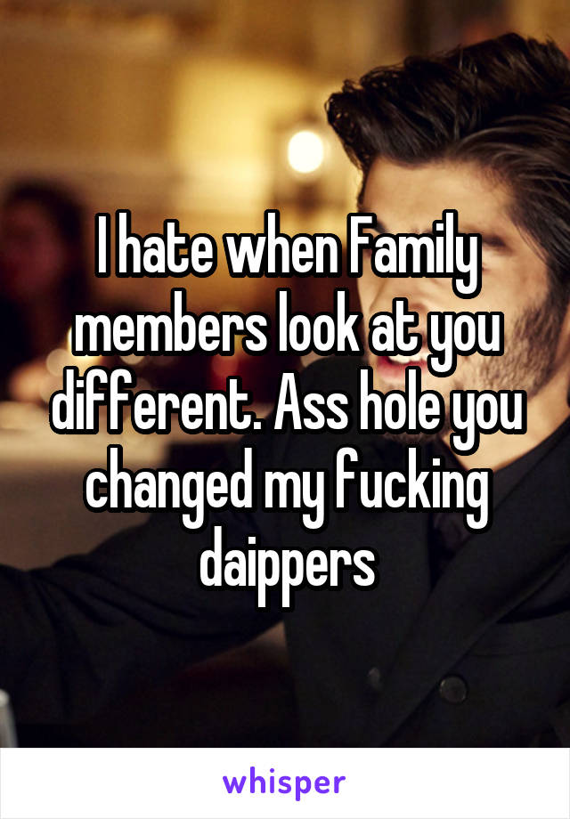 I hate when Family members look at you different. Ass hole you changed my fucking daippers